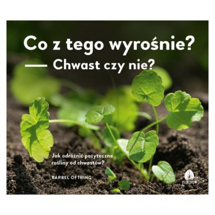 Co z tego wyrośnie? Chwast czy nie? Jak odróżnić pożyteczne rośliny od chwastów? - Barbel Oftring   okładka