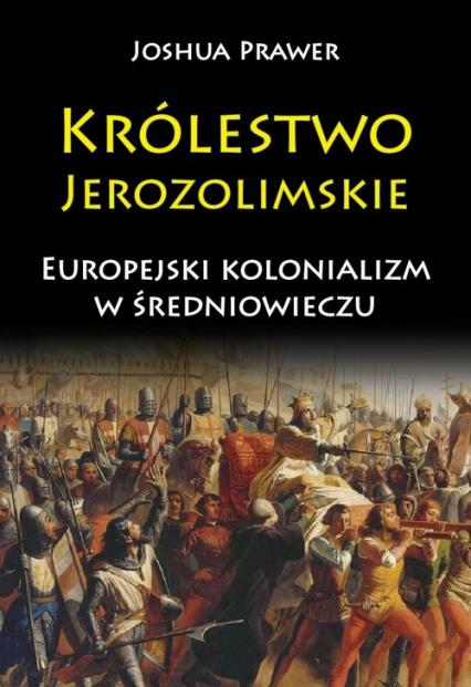 Królestwo Jerozolimskie Europejski kolonializm w średniowieczu - Joshua Prawer | okładka