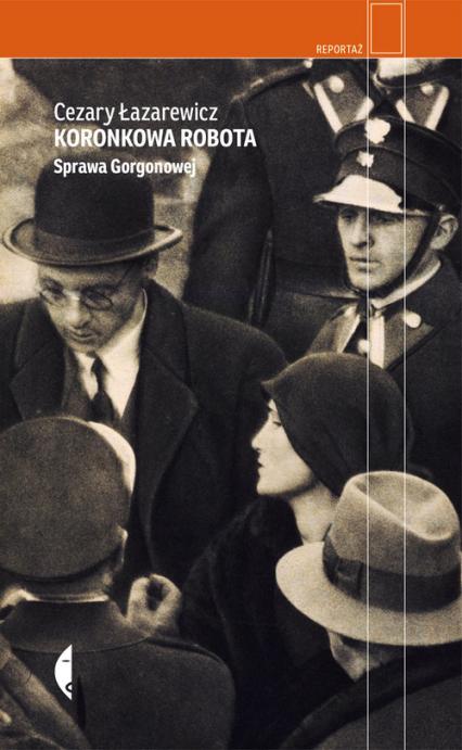 Koronkowa robota Sprawa Gorgonowej - Cezary Łazarewicz | okładka