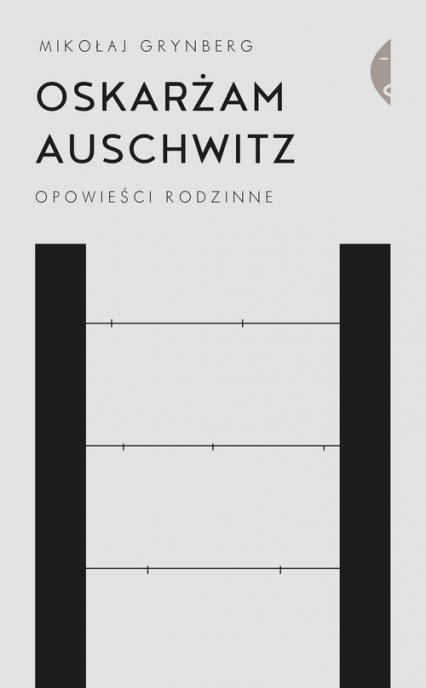 Oskarżam Auschwitz Opowieści rodzinne - Mikołaj Grynberg | okładka