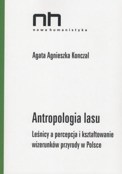 Antropologia lasu Leśnicy a percepcja i kształtowanie wizerunków przyrody w Polsce - Konczal Agata Agnieszka | okładka