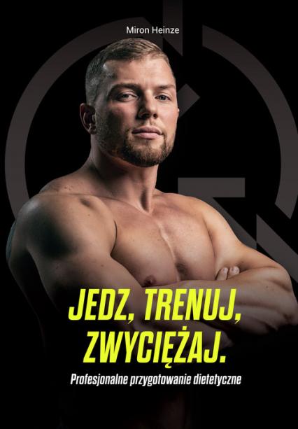 Jedz, trenuj, zwyciężaj Profesjonalne przygotowanie dietetyczne - Miron Heinze | okładka