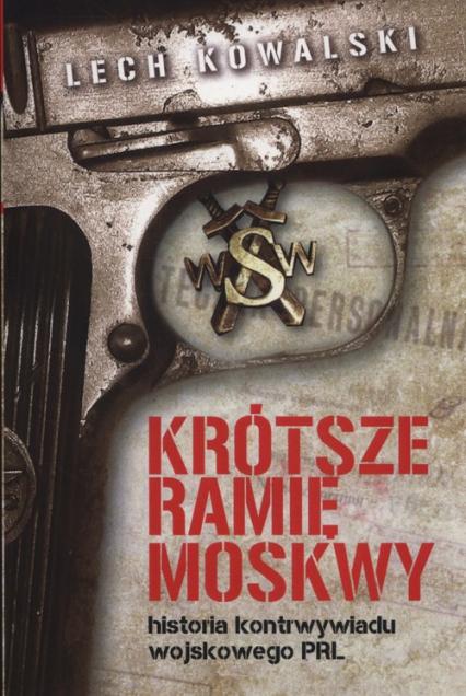Krótsze ramię Moskwy Historia kontrwywiadu wojskowego PRL - Lech Kowalski   okładka