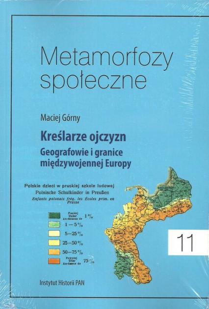 Metamorfozy społeczne Tom 11 Kreślarze ojczyzn Geografowie i granice miedzywojennej Europy