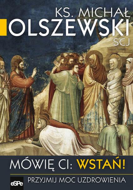Mówię Ci Wstań! Przyjmij moc uzdrawiania - Michał Olszewski | okładka