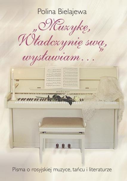 Muzykę, Władczynię swą wysławiam Pisma o rosyjskiej muzyce, tańcu i literaturze - Polina Bielajewa | okładka