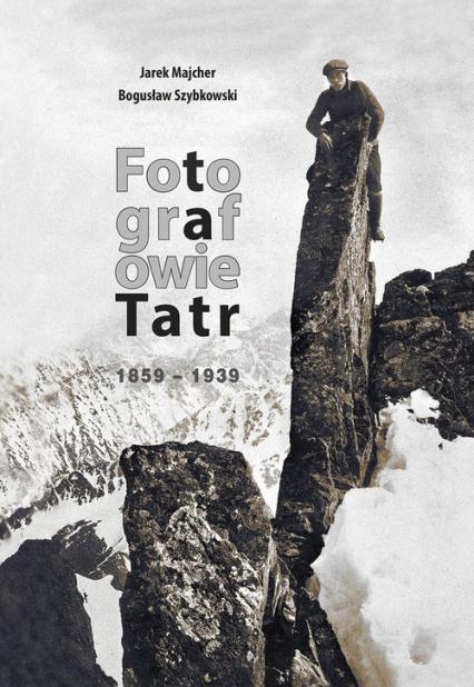 Fotografowie Tatr 1859-1939 - Majcher Jarek, Szybkowski  Bogusław | okładka