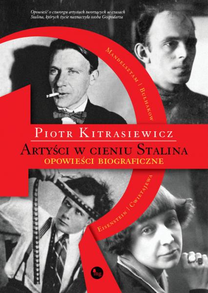 Artyści w cieniu Stalina opowieści biograficzne Eisenstein, Cwietajewa, Mandelsztam, Bułhakow - Piotr Kitrasiewicz | okładka