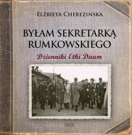 Byłam sekretarką Rumkowskiego Dzienniki Etki Daum - Elżbieta Cherezińska | okładka