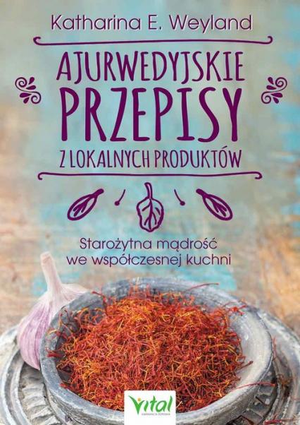 Ajurwedyjskie przepisy z lokalnych produktów - Katharina Weyland | okładka