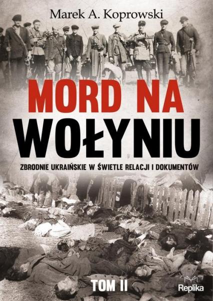Mord na Wołyniu Tom 2 Zbrodnie ukraińskie w świetle relacji i dokumentów - Koprowski Marek A | okładka