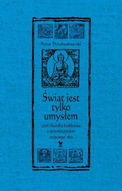 Świat jest tylko umysłem czyli filozofia buddyjska z przymrużeniem trzeciego oka - Artur Przybysławski   okładka