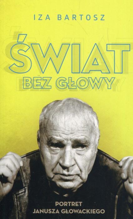 Świat bez Głowy Portret Janusza Głowackiego - Iza Bartosz | okładka