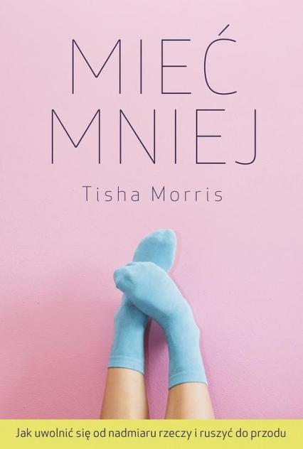 Mieć mniej Jak uwolnić się od nadmiaru rzeczy i ruszyć do przodu - Tisha Morris | okładka
