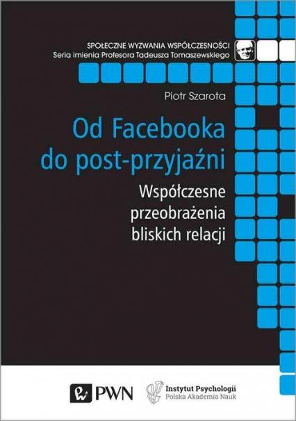 Od Facebooka do post-przyjaźni Współczesne przeobrażenia bliskich relacji - Piotr Szarota   okładka