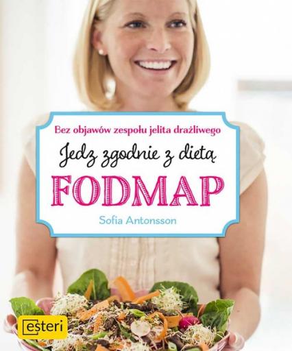Jedz zgodnie z dietą Fodmap Bez objawów zespołu jelita drażliwego - Sofia Antonsson | okładka