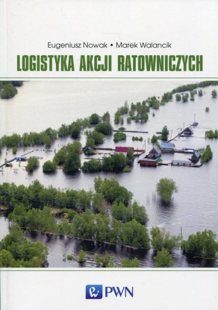 Logistyka akcji ratowniczych - Nowak Eugeniusz, Walancik Marek | okładka