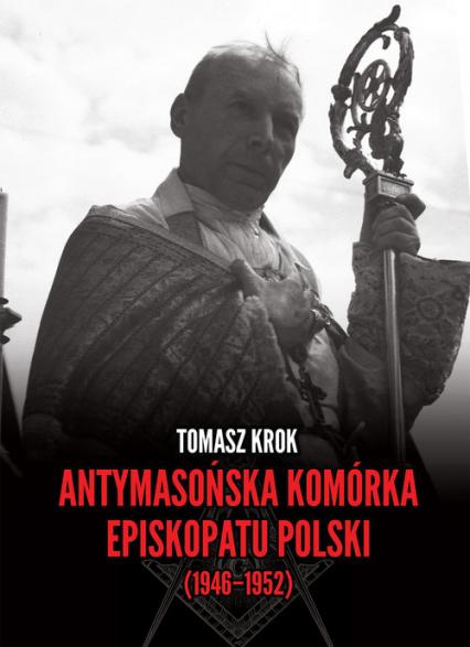Antymasońska komórka Episkopatu Polski (1946-1952) - Tomasz Krok | okładka