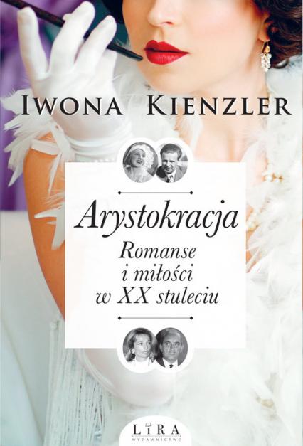 Arystokracja Romanse i miłości w XX stuleciu - Iwona Kienzler | okładka