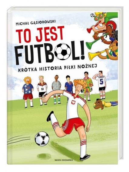 To jest futbol! Krótka historia piłki nożnej - Michał Gąsiorowski | okładka