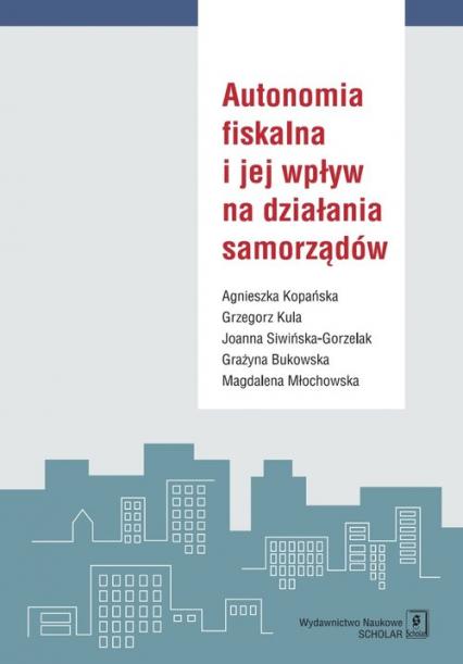 Autonomia fiskalna i jej wpływ na działania samorządów - Kopańska Agnieszka, Kula Grzegorz, Siwińska-Gorzelak Joanna  i in. | okładka