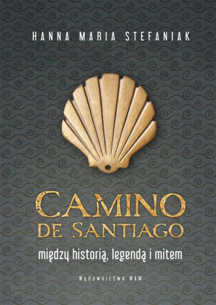 Camino de Santiago Między historią, legendą i mitem - Stefaniak Hanna Maria | okładka
