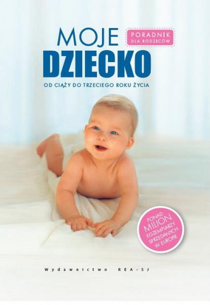 Moje dziecko Poradnik dla rodziców, od ciąży do trzeciego roku życia - zbiorowa Praca | okładka