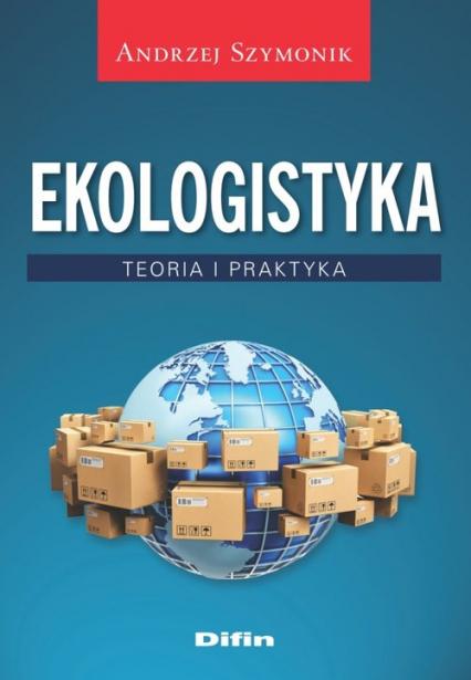 Ekologistyka Teoria i praktyka - Andrzej Szymonik   okładka