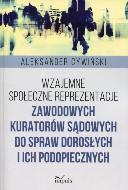 Wzajemne społeczne reprezentacje zawodowych kuratorów sądowych do spraw dorosłych i ich podopiecznych - Aleksander Cywiński | okładka