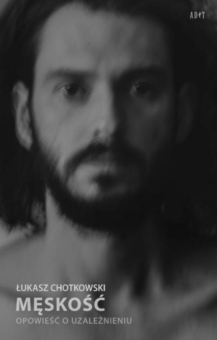 Męskość Opowieść o uzależnieniu - Łukasz Chotkowski | okładka