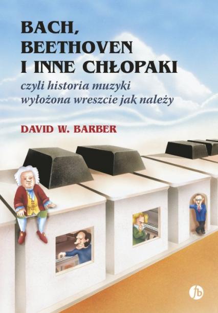 Bach, Beethoven i inne chłopaki czyli historia muzyki wyłożona wreszcie jak należy - Barber David W. | okładka