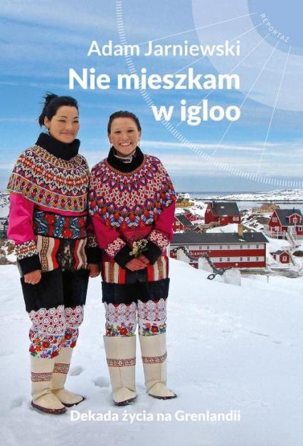 Nie mieszkam w igloo Dekada życia na Grenlandii - Adam Jarniewski | okładka