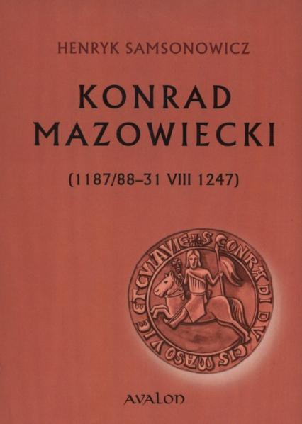 Konrad Mazowiecki 1187/88-31 VIII 1247 - Henryk Samsonowicz | okładka