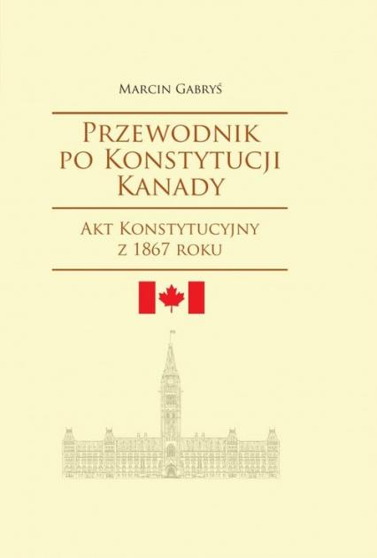 Przewodnik po Konstytucji Kanady - Marcin Gabryś   okładka