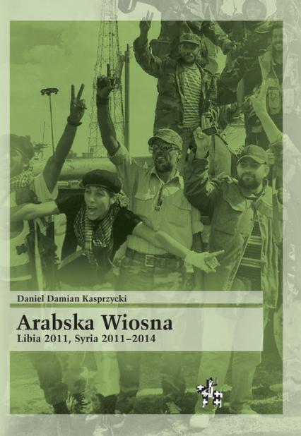 Arabska Wiosna Libia 2011 Syria 2011-2014 - Kasprzycki Daniel Damian | okładka