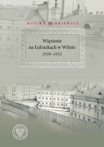 Więzienie na Łukiszkach w Wilnie 1939-1953 - Monika Tomkiewicz   okładka