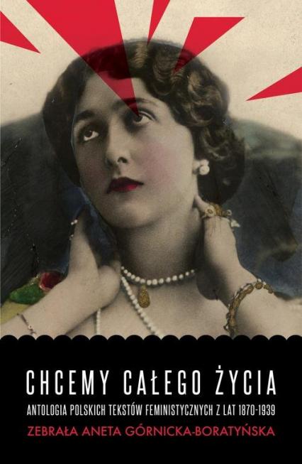 Chcemy całego życia Antologia polskich tekstów feministycznych z lat 1870-1939 - Aneta Górnicka-Boratyńska | okładka