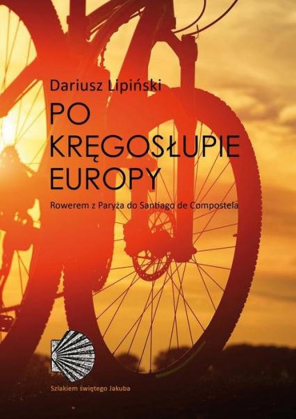 Po kręgosłupie Europy. Rowerem z Paryża do Santiago de Compostela - Dariusz Lipiński | okładka