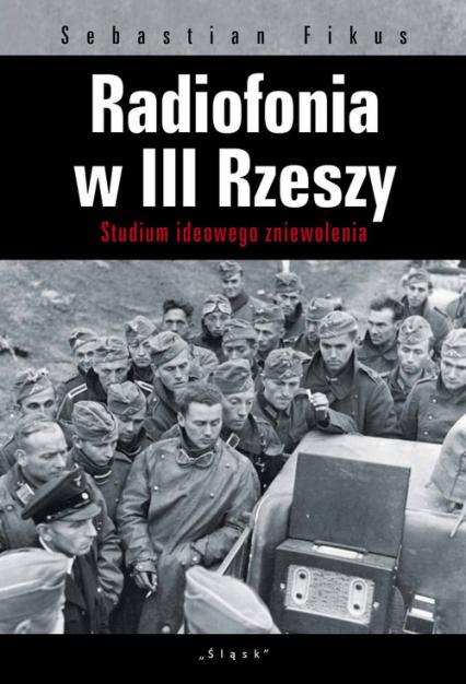 Radiofonia w III Rzeszy Studium ideowego zniewolenia - Sebastian Fikus | okładka