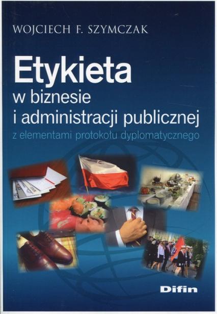 Etykieta w biznesie i administracji publicznej z elementami protokołu dyplomatycznego - Szymczak Wojciech F.   okładka