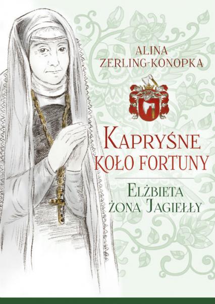 Kapryśne koło fortuny Elżbieta żona Jagiełły - Alina Zerling-Konopka   okładka