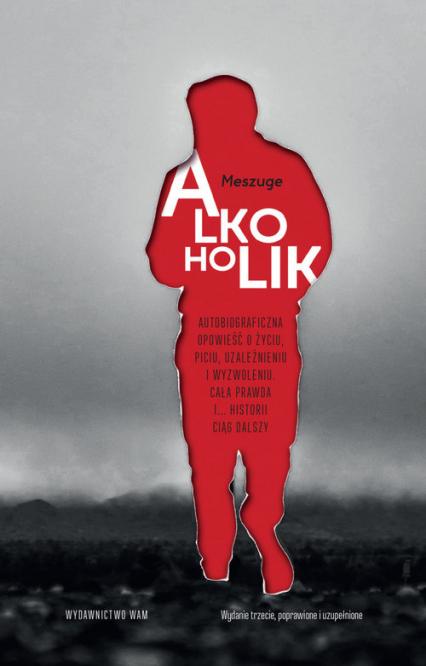 Alkoholik Autobiograficzna opowieść o życiu, piciu, uzależnieniu i wyzwoleniu. Cała prawda i... historii ciąg - Meszuge | okładka