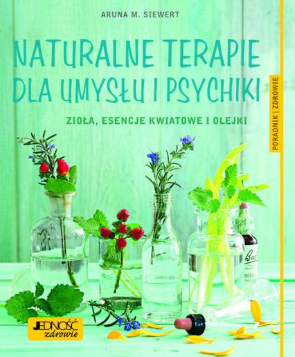 Naturalne terapie dla umysłu i psychiki. Zioła, esencje kwiatowe i olejki. Poradnik zdrowie - Siewert Aruna M. | okładka