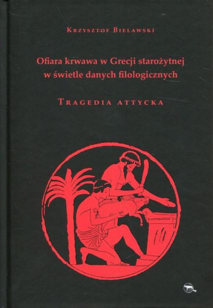 Ofiara krwawa w Grecji starożytnej w świetle danych filologicznych Tragedia attycka - Krzysztof Bielawski | okładka