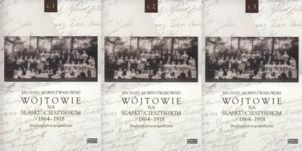 Wójtowie na Śląsku Cieszyńskim 1864-1918 Tom 1-3 Studium prozopograficzne - Michael Morys-Twearowski | okładka