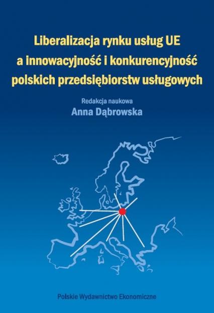 Liberalizacja rynku usług Unii Europejskiej a innowacyjność i konkurencyjność polskich przedsiębiorstw usługowych - Anna Dąbrowska | okładka