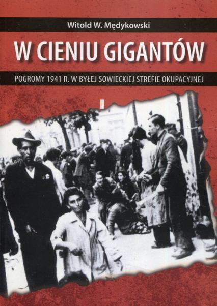 W cieniu gigantów Pogromy w 1941 r. w byłej sowieckiej strefie okupacyjnej Kontekst historyczny, społeczny i kulturowy - Witold Mędykowski | okładka