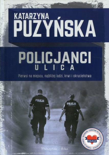 Policjanci Ulica Pierwsi na miejscu, najbliżej ludzi, krwi i okrucieństwa - Katarzyna Puzyńska | okładka