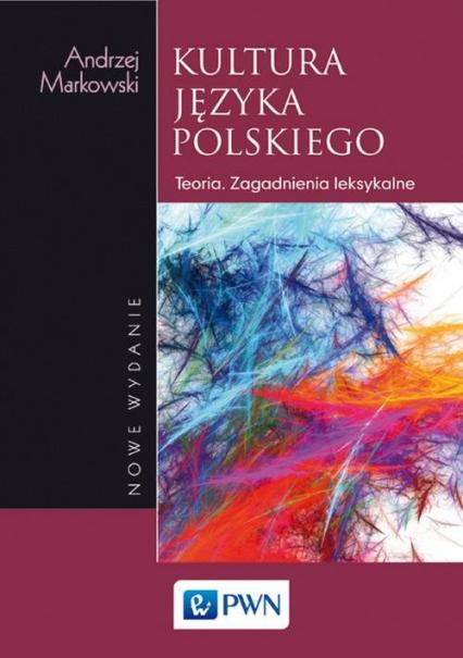 Kultura języka polskiego Teoria. Zagadnienia leksykalne - Andrzej Markowski | okładka
