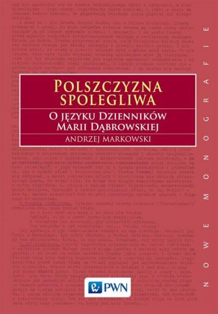 Polszczyzna spolegliwa O języku Dzienników Marii Dąbrowskiej - Andrzej Markowski | okładka
